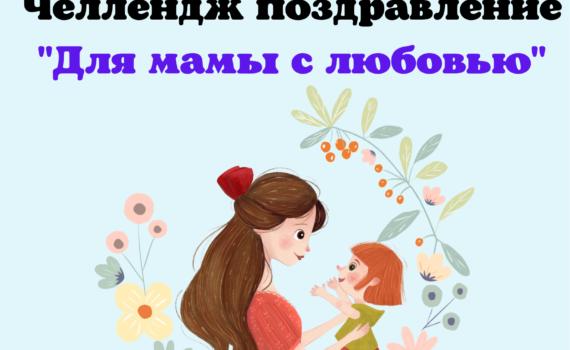"""Челлендж поздравление """"ДЛЯ МАМЫ С ЛЮБОВЬЮ"""""""